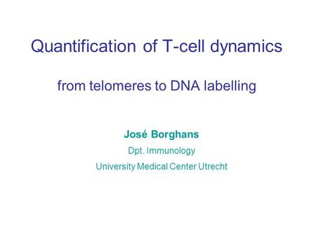 Quantification of T-cell dynamics from telomeres to DNA labelling José Borghans Dpt. Immunology University Medical Center Utrecht.