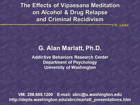 UW/ABRC The Effects of Vipassana Meditation on Alcohol & Drug Relapse and Criminal Recidivism G. Alan Marlatt, Ph.D. Addictive Behaviors Research Center.