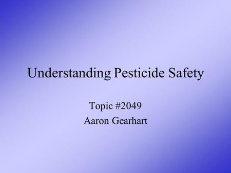 Understanding Pesticide Safety Topic #2049 Aaron Gearhart.