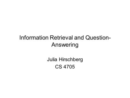 Information Retrieval and Question- Answering Julia Hirschberg CS 4705.