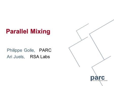 Parallel Mixing Philippe Golle, PARC Ari Juels, RSA Labs.