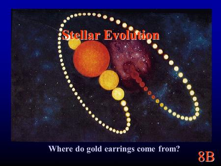 8B Stellar Evolution Where do gold earrings come from?
