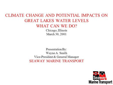 CLIMATE CHANGE AND POTENTIAL IMPACTS ON GREAT LAKES WATER LEVELS WHAT CAN WE DO? Chicago, Illinois March 30, 2001 Presentation By: Wayne A. Smith Vice-President.