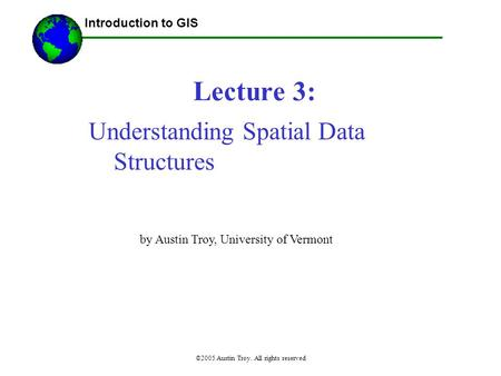 ©2005 Austin Troy. All rights reserved Lecture 3: Introduction to GIS Understanding Spatial Data Structures by Austin Troy, University of Vermont.