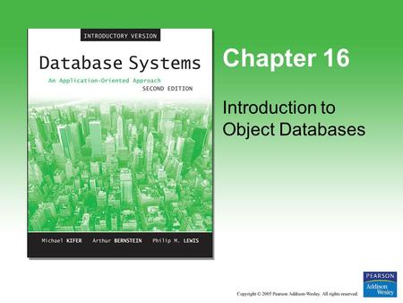 Chapter 16 Introduction to Object Databases. Copyright © 2005 Pearson Addison-Wesley. All rights reserved. 16-2 What's in This Module? Motivation Conceptual.