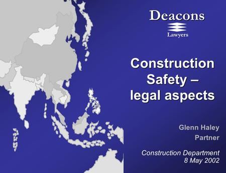 Deacons Lawyers Construction Safety – legal aspects Glenn Haley Partner Construction Department 8 May 2002.