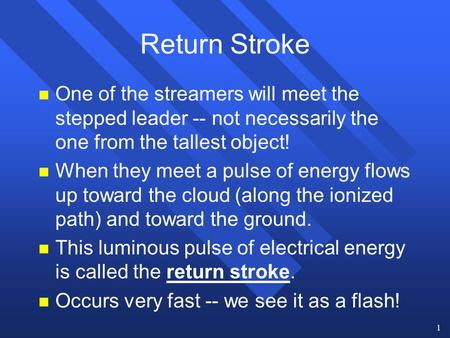 1 Return Stroke n One of the streamers will meet the stepped leader -- not necessarily the one from the tallest object! n When they meet a pulse of energy.