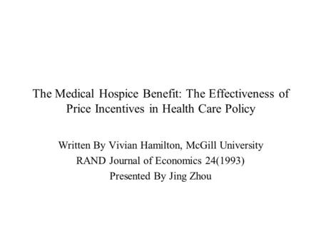 The Medical Hospice Benefit: The Effectiveness of Price Incentives in Health Care Policy Written By Vivian Hamilton, McGill University RAND Journal of.