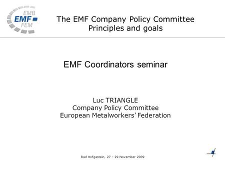 The EMF Company Policy Committee Principles and goals EMF Coordinators seminar Luc TRIANGLE Company Policy Committee European Metalworkers' Federation.