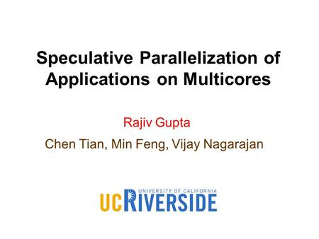 Rajiv Gupta Chen Tian, Min Feng, Vijay Nagarajan Speculative Parallelization of Applications on Multicores.