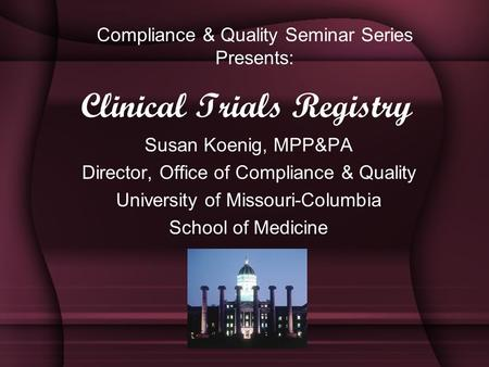 Clinical Trials Registry Susan Koenig, MPP&PA Director, Office of Compliance & Quality University of Missouri-Columbia School of Medicine Compliance &