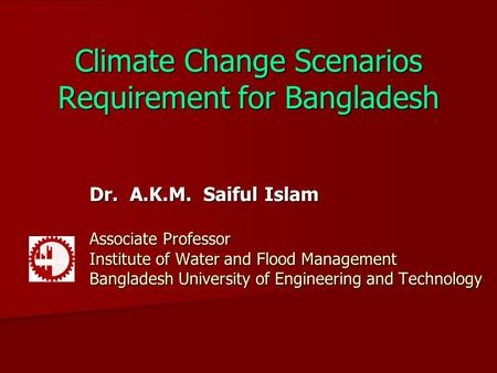 Climate Change Scenarios Requirement for Bangladesh Dr. A.K.M. Saiful Islam Associate Professor Institute of Water and Flood Management Bangladesh University.