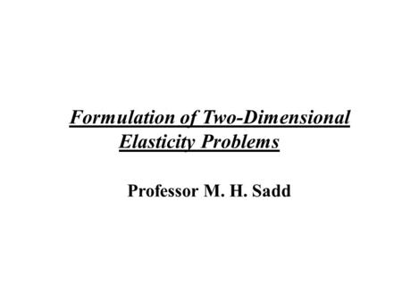 Formulation of Two-Dimensional Elasticity Problems Professor M. H. Sadd.