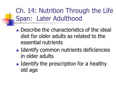 Ch. 14: Nutrition Through the Life Span: Later Adulthood Describe the characteristics of the ideal diet for older adults as related to the essential nutrients.