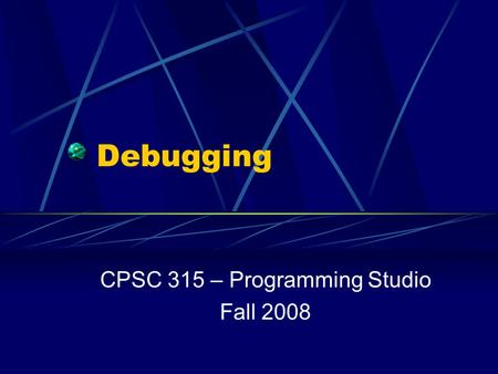 Debugging CPSC 315 – Programming Studio Fall 2008.