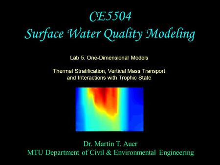 Dr. Martin T. Auer MTU Department of Civil & Environmental Engineering CE5504 Surface Water Quality Modeling Lab 5. One-Dimensional Models Thermal Stratification,