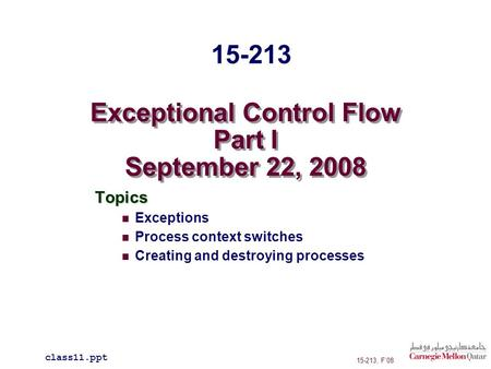 Exceptional Control Flow Part I September 22, 2008 Topics Exceptions Process context switches Creating and destroying processes class11.ppt 15-213 15-213,