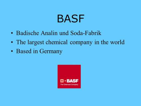 BASF Badische Analin und Soda-Fabrik The largest chemical company in the world Based in Germany.