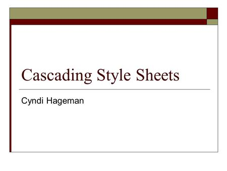 Cascading Style Sheets Cyndi Hageman. Applying a Style Sheet  In-line style – used within the HTML tag  Embedded Style Sheet – located in the HTML document.