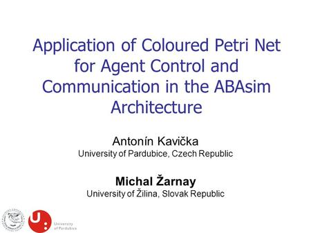 Application of Coloured Petri Net for Agent Control and Communication in the ABAsim Architecture Antonín Kavička University of Pardubice, Czech Republic.