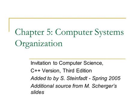 Chapter 5: Computer Systems Organization Invitation to Computer Science, C++ Version, Third Edition Added to by S. Steinfadt - Spring 2005 Additional source.