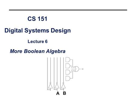 CS 151 Digital Systems Design Lecture 6 More Boolean Algebra A B.