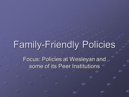 Family-Friendly Policies Focus: Policies at Wesleyan and some of its Peer Institutions.