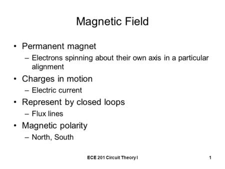 ECE 201 Circuit Theory I1 Magnetic Field Permanent magnet –Electrons spinning about their own axis in a particular alignment Charges in motion –Electric.