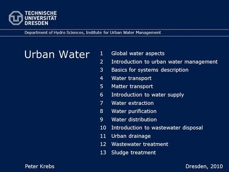 Urban Water Department of Hydro Sciences, Institute for Urban Water Management Peter Krebs Dresden, 2010 1Global water aspects 2Introduction to urban water.