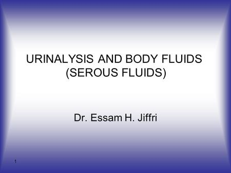 1 URINALYSIS AND BODY FLUIDS (SEROUS FLUIDS) Dr. Essam H. Jiffri.