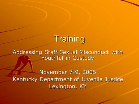 Training Addressing Staff Sexual Misconduct with Youthful in Custody November 7-9, 2005 Kentucky Department of Juvenile Justice Lexington, KY.