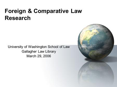 Foreign & Comparative Law Research University of Washington School of Law Gallagher Law Library March 29, 2006.