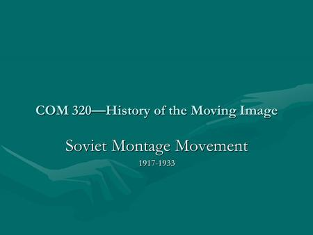COM 320—History of the Moving Image Soviet Montage Movement 1917-1933.