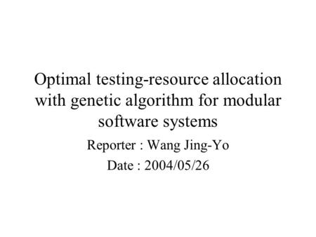 Optimal testing-resource allocation with genetic algorithm for modular software systems Reporter : Wang Jing-Yo Date : 2004/05/26.