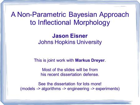 A Non-Parametric Bayesian Approach to Inflectional Morphology Jason Eisner Johns Hopkins University This is joint work with Markus Dreyer. Most of the.