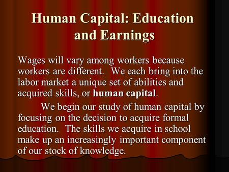 Human Capital: Education and Earnings Wages will vary among workers because workers are different. We each bring into the labor market a unique set of.