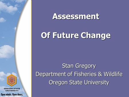 Assessment Of Future Change Stan Gregory Department of Fisheries & Wildlife Oregon State University.