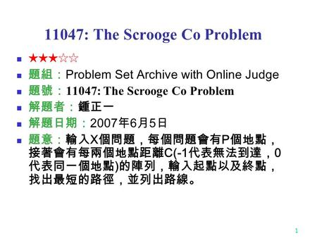 1 11047: The Scrooge Co Problem ★★★☆☆ 題組: Problem Set Archive with Online Judge 題號: 11047: The Scrooge Co Problem 解題者:鍾正一 解題日期: 2007 年 6 月 5 日 題意:輸入 X.