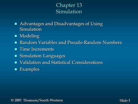 1 1 Slide © 2005 Thomson/South-Western Chapter 13 Simulation n Advantages and Disadvantages of Using Simulation n Modeling n Random Variables and Pseudo-Random.