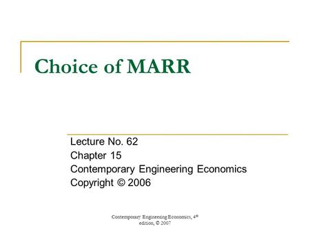 Contemporary Engineering Economics, 4 th edition, © 2007 Choice of MARR Lecture No. 62 Chapter 15 Contemporary Engineering Economics Copyright © 2006.