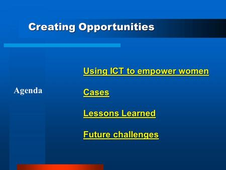 Using ICT to empower women Cases Lessons Learned Future challenges Agenda Creating Opportunities.