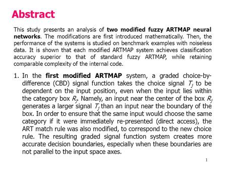 1 Abstract This study presents an analysis of two modified fuzzy ARTMAP neural networks. The modifications are first introduced mathematically. Then, the.
