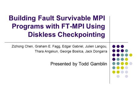 Building Fault Survivable MPI Programs with FT-MPI Using Diskless Checkpointing Zizhong Chen, Graham E. Fagg, Edgar Gabriel, Julien Langou, Thara Angskun,
