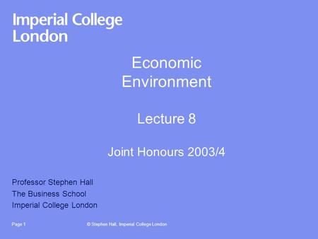© Stephen Hall, Imperial College LondonPage 1 Economic Environment Lecture 8 Joint Honours 2003/4 Professor Stephen Hall The Business School Imperial College.