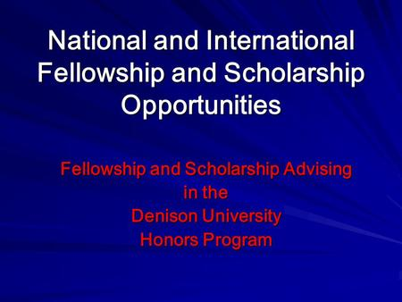 National and International Fellowship and Scholarship Opportunities Fellowship and Scholarship Advising in the Denison University Honors Program.
