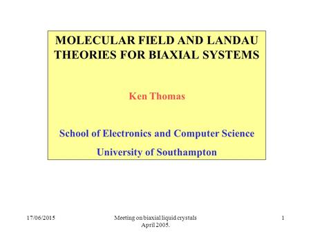 17/06/2015Meeting on biaxial liquid crystals April 2005. 1 MOLECULAR FIELD AND LANDAU THEORIES FOR BIAXIAL SYSTEMS Ken Thomas School of Electronics and.