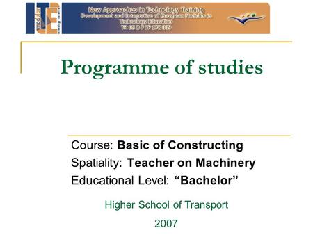 "Programme of studies Course: Basic of Constructing Spatiality: Teacher on Machinery Educational Level: ""Bachelor"" Higher School of Transport 2007."