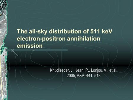 The all-sky distribution of 511 keV electron-positron annihilation emission Kn ö dlseder, J., Jean, P., Lonjou, V., et al. 2005, A&A, 441, 513.
