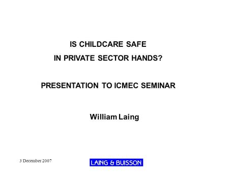 3 December 2007 IS CHILDCARE SAFE IN PRIVATE SECTOR HANDS? PRESENTATION TO ICMEC SEMINAR William Laing.