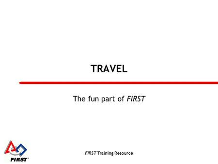 FIRST Training Resource TRAVEL The fun part of FIRST.